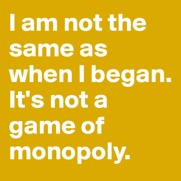 I am not the same as when I began.  It's not a game of monopoly.