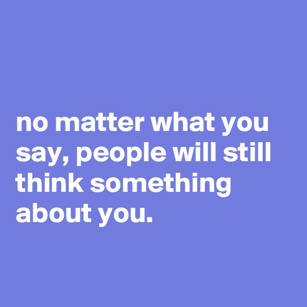 no matter what you say, people will still think something about you.
