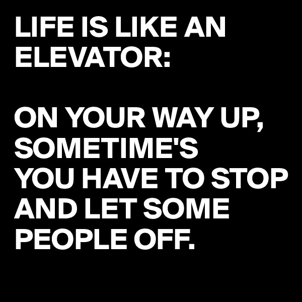 LIFE IS LIKE AN ELEVATOR:  ON YOUR WAY UP, SOMETIME'S YOU HAVE TO STOP AND LET SOME PEOPLE OFF.