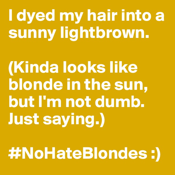 I dyed my hair into a sunny lightbrown.   (Kinda looks like blonde in the sun, but I'm not dumb. Just saying.)  #NoHateBlondes :)