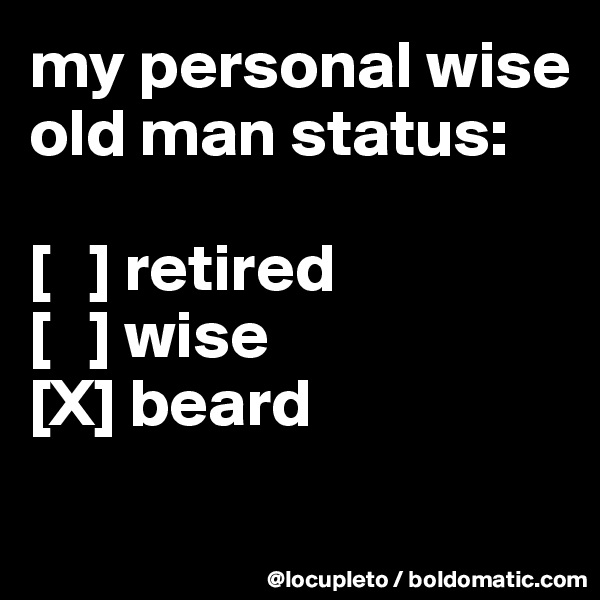 my personal wise old man status:  [   ] retired [   ] wise [X] beard