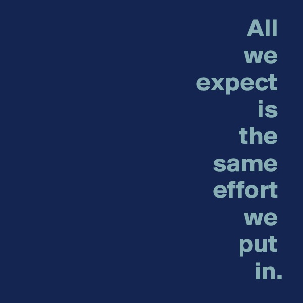 All  we  expect  is  the  same  effort  we  put  in.