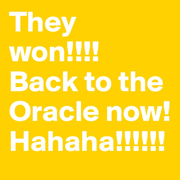 They won!!!! Back to the Oracle now! Hahaha!!!!!!