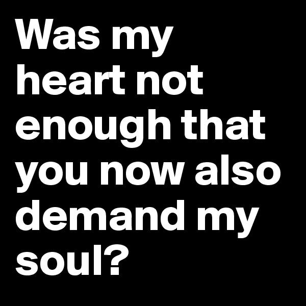 Was my heart not enough that you now also demand my soul?