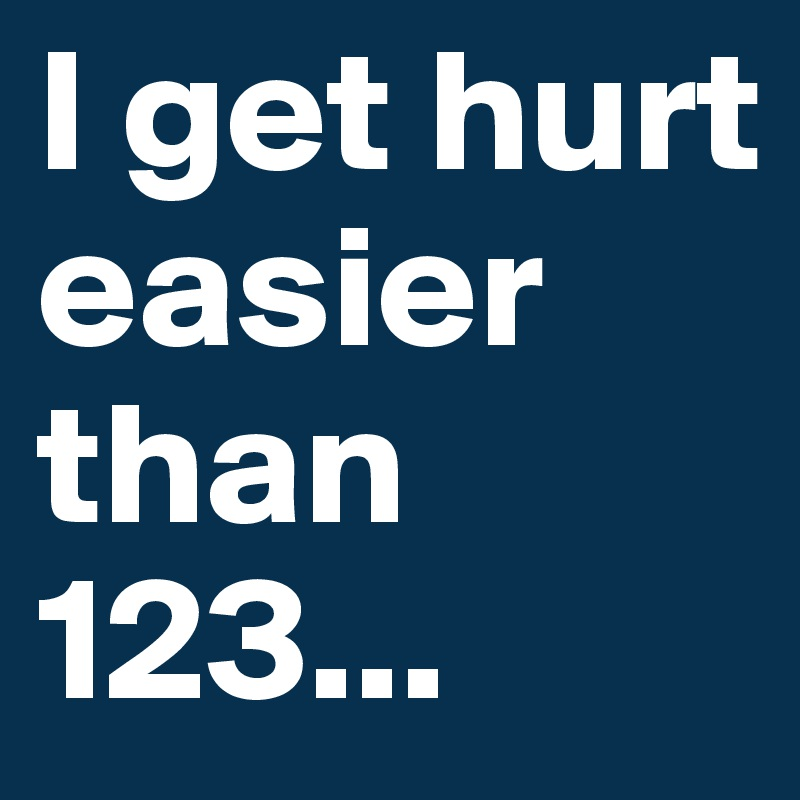 I get hurt easier than 123...