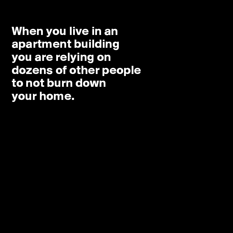 When you live in an apartment building you are relying on dozens of other people  to not burn down your home.