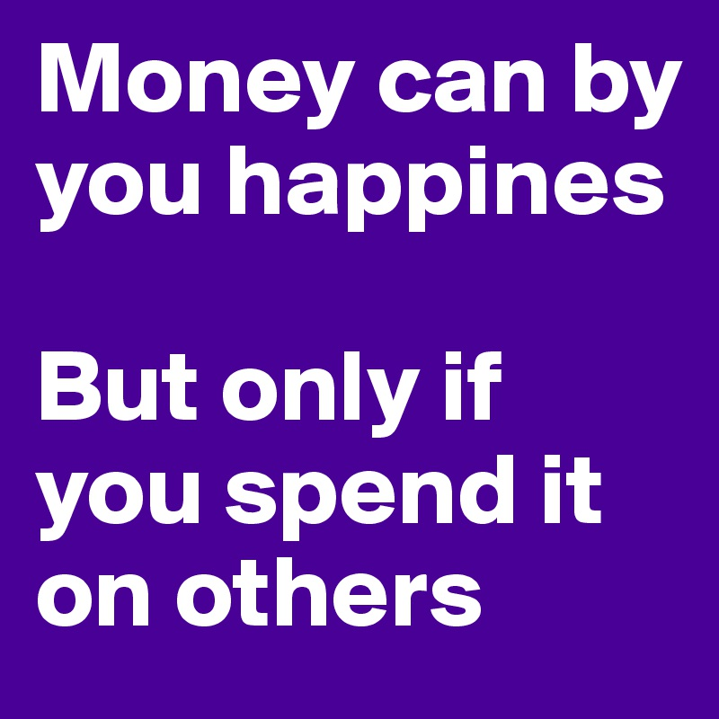 Money can by you happines  But only if you spend it on others
