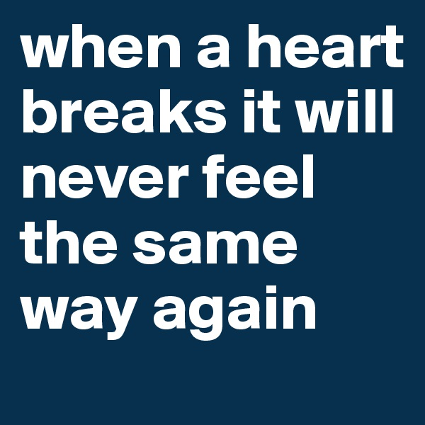 when a heart breaks it will never feel the same way again