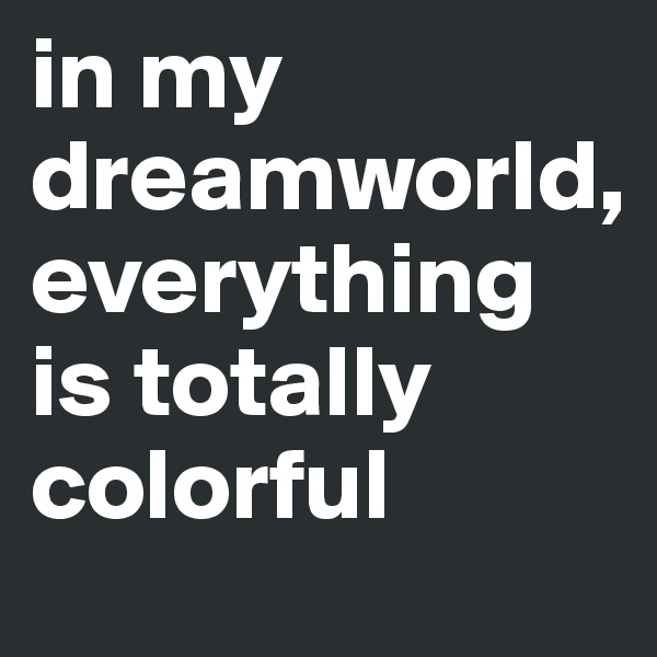 in my dreamworld,  everything is totally colorful