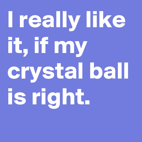 I really like it, if my crystal ball is right.