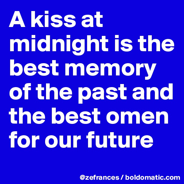 A kiss at midnight is the best memory of the past and the best omen for our future