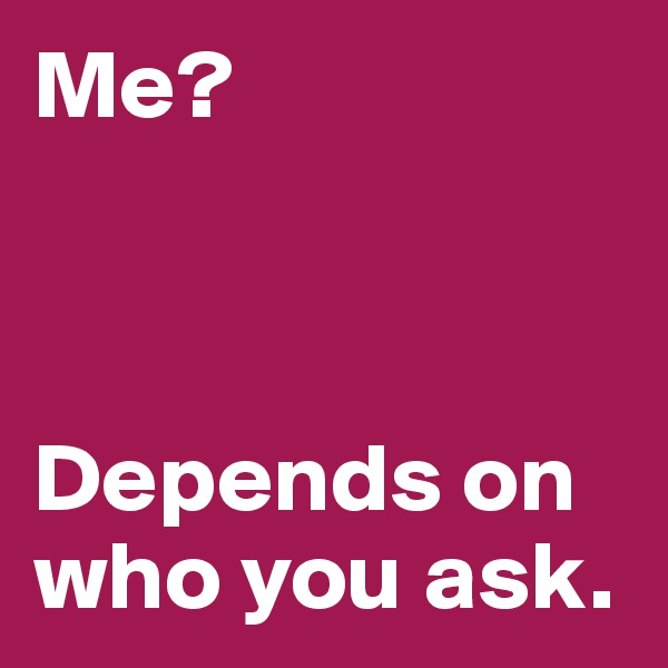 Me?    Depends on who you ask.