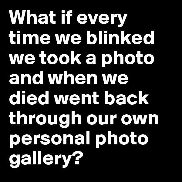 What if every time we blinked we took a photo and when we died went back through our own personal photo gallery?