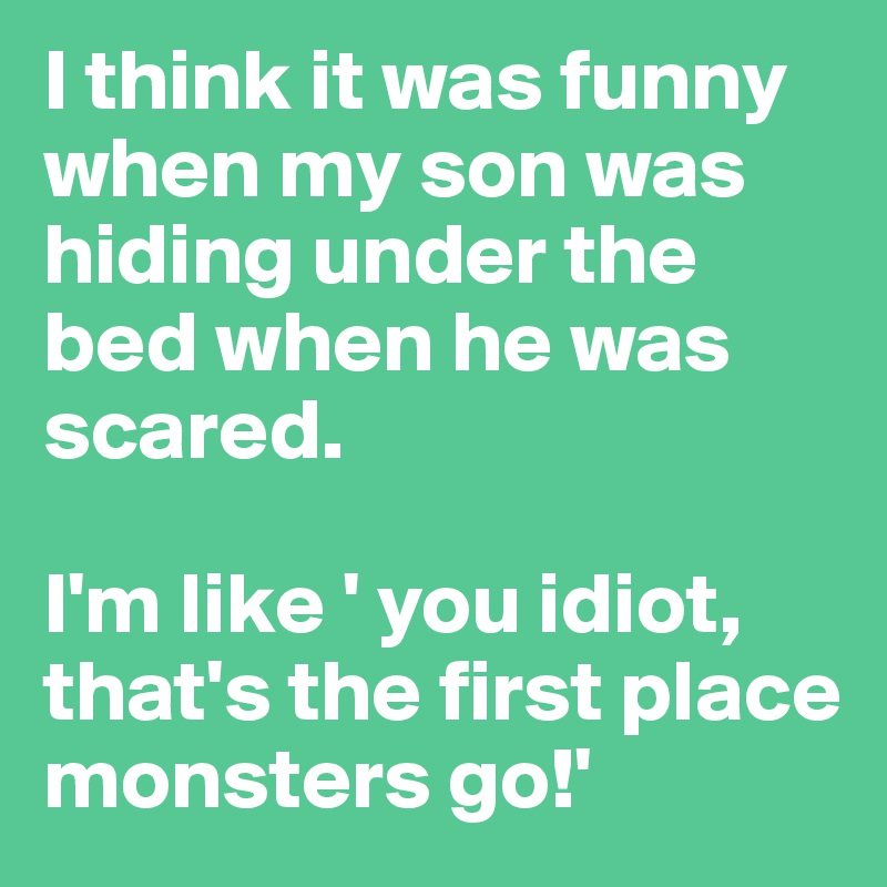 I think it was funny when my son was hiding under the bed when he was scared.  I'm like ' you idiot, that's the first place monsters go!'