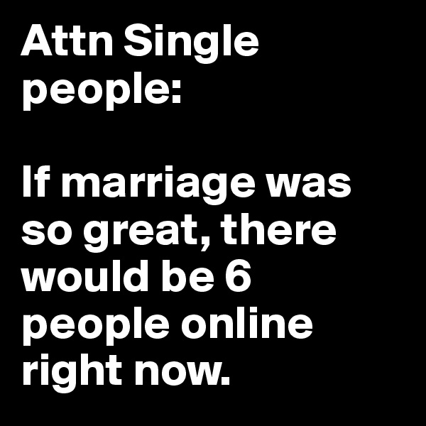 Attn Single  people:   If marriage was so great, there would be 6 people online right now.