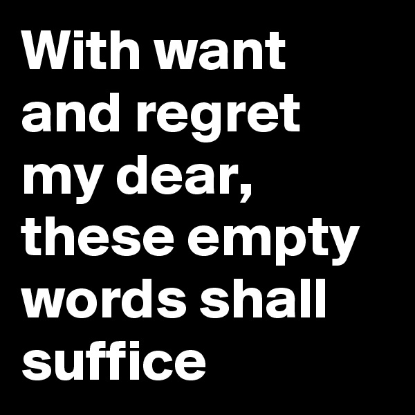 With want and regret my dear, these empty words shall suffice