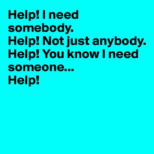 Help! I need somebody. Help! Not just anybody. Help! You know I need someone... Help!