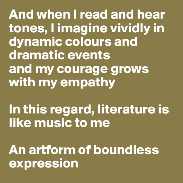 And when I read and hear tones, I imagine vividly in dynamic colours and dramatic events  and my courage grows with my empathy   In this regard, literature is like music to me  An artform of boundless expression