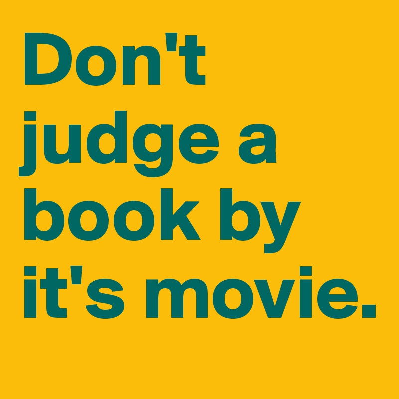 Don't judge a book by it's movie.
