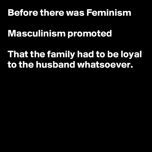 Before there was Feminism  Masculinism promoted  That the family had to be loyal to the husband whatsoever.