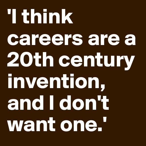 'I think careers are a 20th century invention, and I don't want one.'