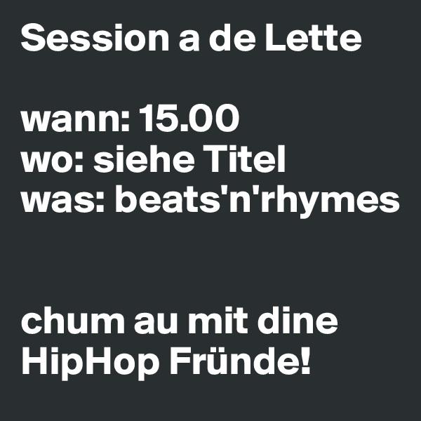 Session a de Lette  wann: 15.00 wo: siehe Titel was: beats'n'rhymes   chum au mit dine HipHop Fründe!