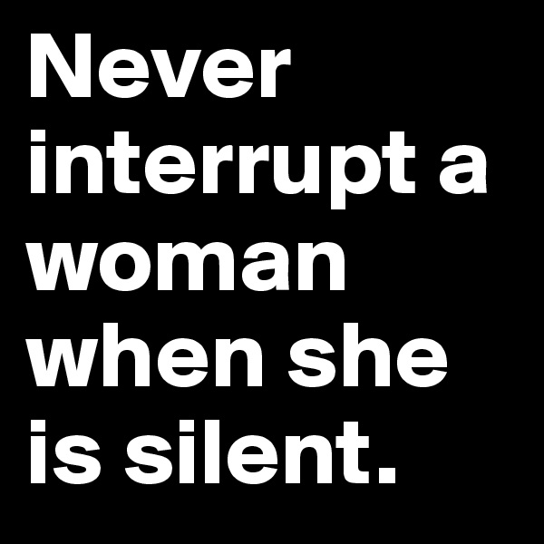 Never interrupt a woman when she is silent.