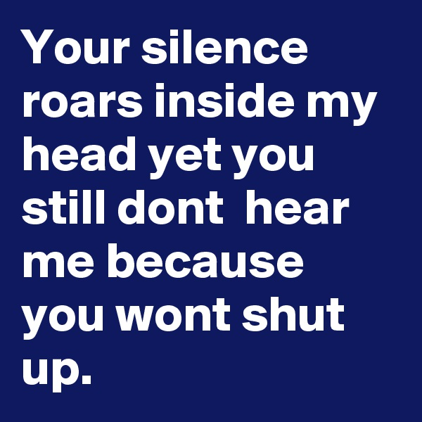 Your silence roars inside my head yet you still dont  hear me because you wont shut up.