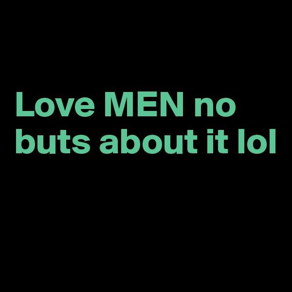 Love MEN no buts about it lol