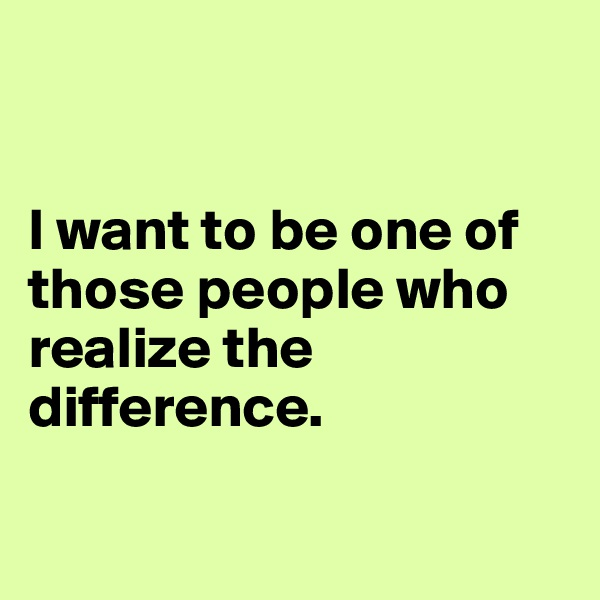 I want to be one of those people who realize the difference.