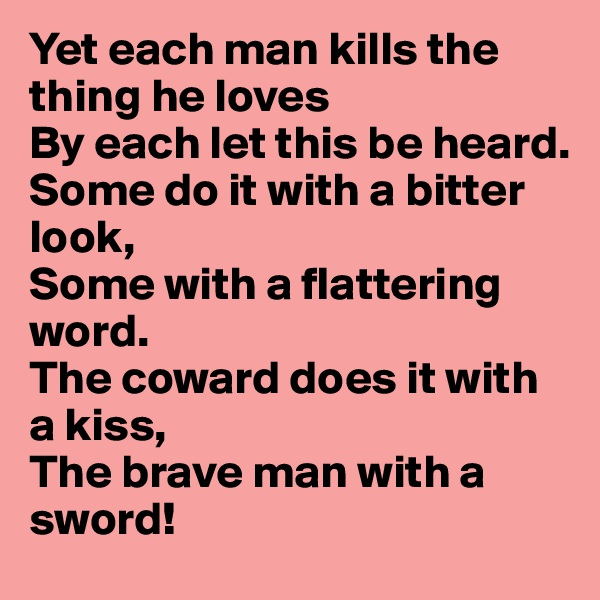 Yet each man kills the thing he loves By each let this be heard. Some do it with a bitter look, Some with a flattering word. The coward does it with a kiss, The brave man with a sword!