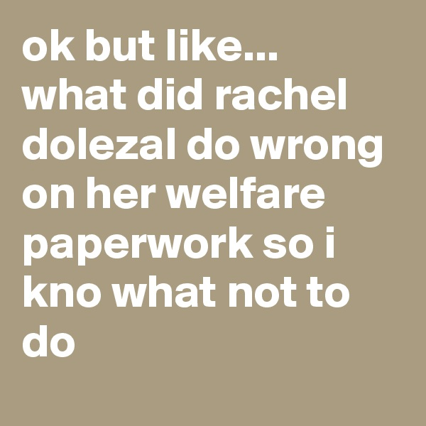 ok but like... what did rachel dolezal do wrong on her welfare paperwork so i kno what not to do
