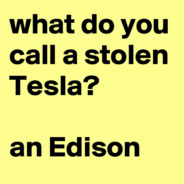 what do you call a stolen Tesla?  an Edison