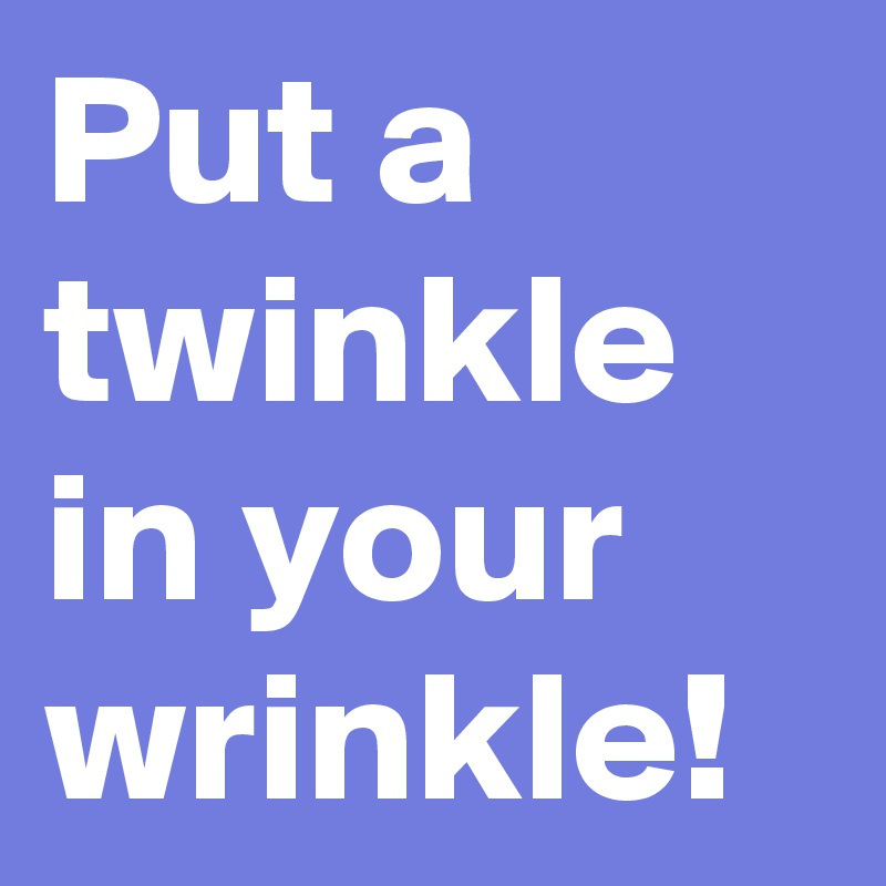 Put a twinkle in your wrinkle!