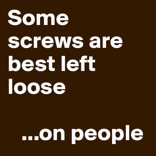 Some screws are best left loose     ...on people