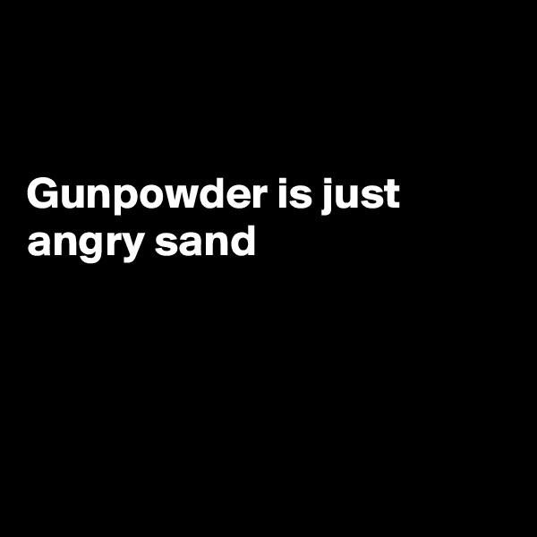 Gunpowder is just angry sand