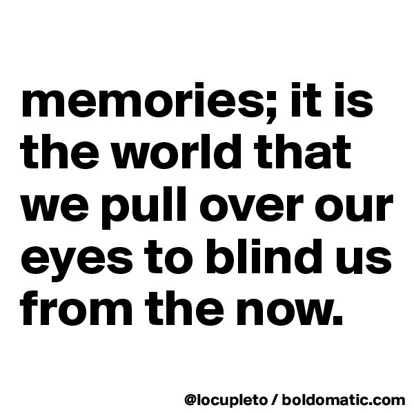memories; it is the world that we pull over our eyes to blind us from the now.
