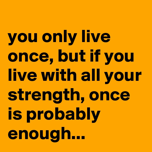 you only live once, but if you live with all your strength, once is probably enough...