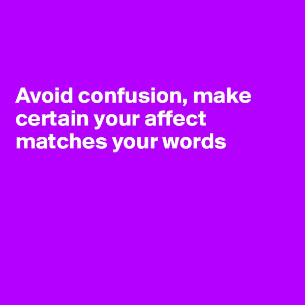 Avoid confusion, make certain your affect matches your words