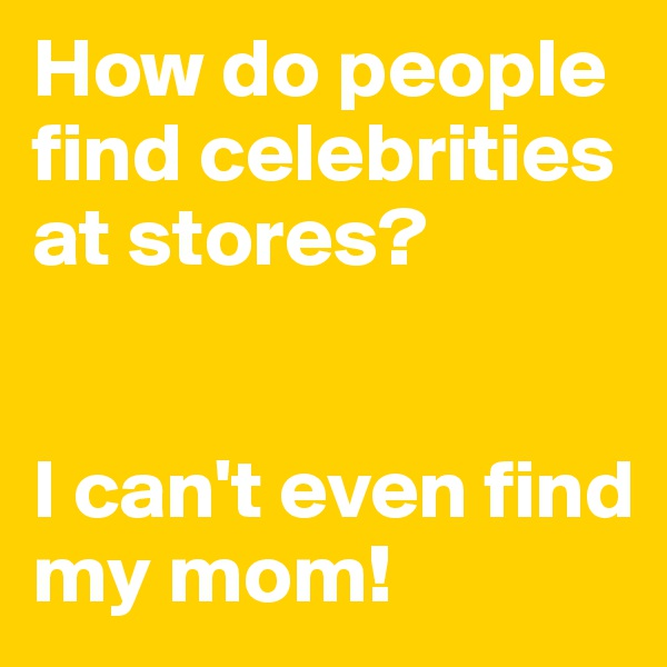 How do people find celebrities at stores?    I can't even find my mom!
