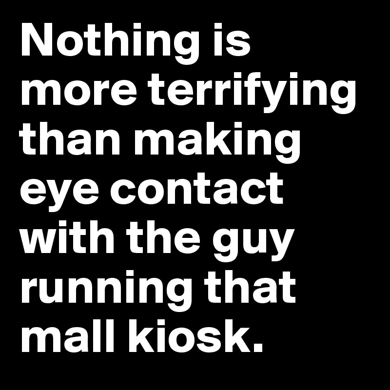 Nothing is more terrifying than making eye contact with the guy running that mall kiosk.