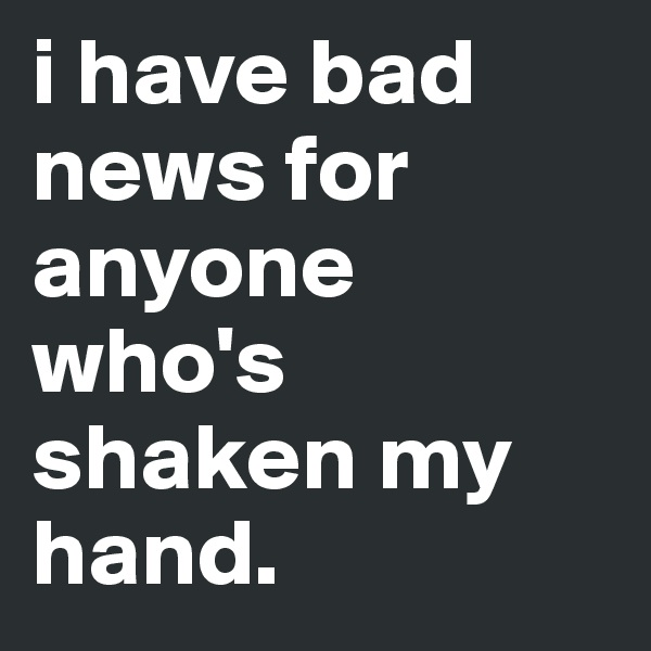 i have bad news for anyone who's shaken my hand.