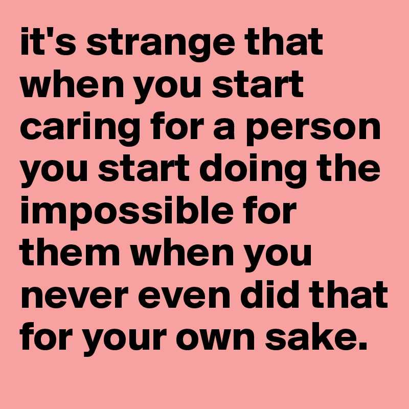 it's strange that when you start caring for a person you start doing the impossible for them when you never even did that for your own sake.
