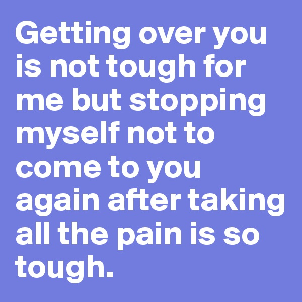 Getting over you is not tough for me but stopping myself not to come to you again after taking all the pain is so tough.