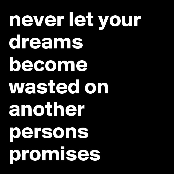 never let your dreams become wasted on another persons promises