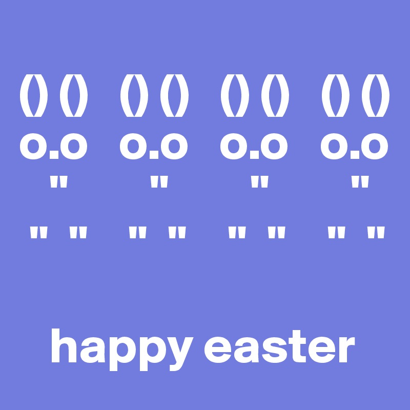 "() ()   () ()   () ()   () () o.o   o.o   o.o   o.o    ""        ""        ""        ""        ""  ""    ""  ""    ""  ""    ""  ""       happy easter"
