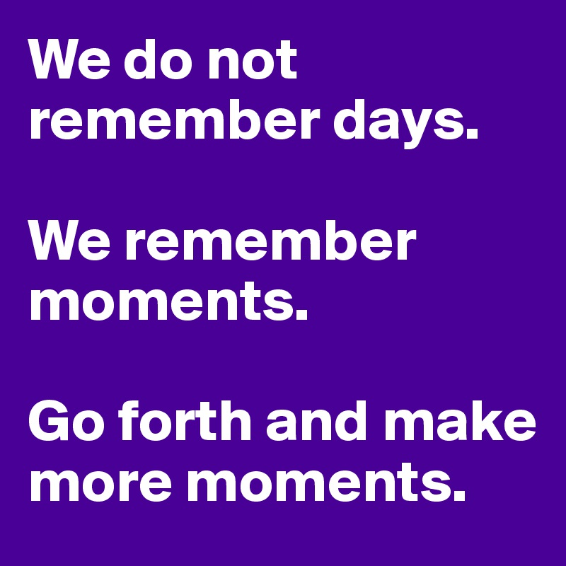 We do not remember days.   We remember moments.   Go forth and make more moments.