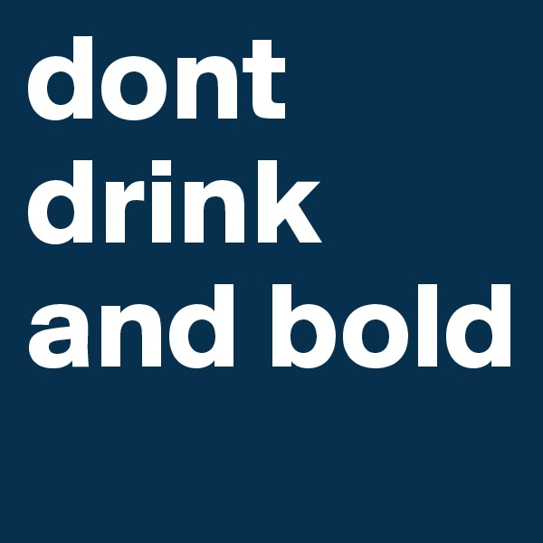 dont drink and bold
