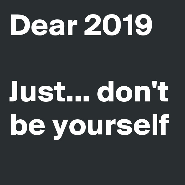 Dear 2019  Just... don't be yourself
