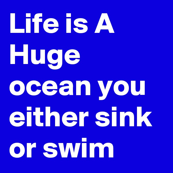 Life is A Huge ocean you either sink or swim